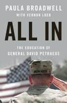 All In: The Education of General David Petraeus - The Education of General David Petraeus ebook by Paula Broadwell, Vernon Loeb