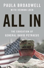 All In: The Education of General David Petraeus - The Education of General David Petraeus ebook by Paula Broadwell,Vernon Loeb