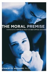 The Moral Premise - Harnessing Virtue & Vice for Box Office Success ebook by Stanley D Williams