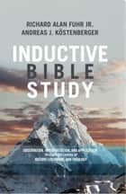 Inductive Bible Study - Observation, Interpretation, and Application through the Lenses of History, Literature, and Theology ebook by Al Fuhr, Dr. Andreas J. Köstenberger, Ph.D.