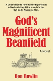 God's Magnificent Beanfield - A Unique Florida Farm Family Experiences A World-shaking Miracle and Carries Out God's Awesome Plan. ebook by Don Bowlin