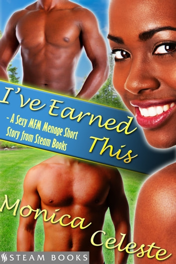 I've Earned This - A Sexy MFM Threesome Group Sex Menage Short Story from Steam Books ebook by Monica Celeste,Steam Books