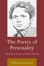 The Poetry of Personality - The Poetic Diction of Dylan Thomas ebook by William Greenway
