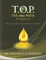 T.O.P. THE olive PRESS - THE COST FOR THE ANOINTING POWER! ebook by Dr. Melveena D. Edwards
