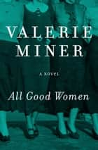 All Good Women - A Novel ebook by Valerie Miner