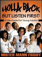 Holla Back...But Listen First - A Life Guide for Young Adults ebook by Mister Mann Frisby