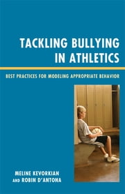 Tackling Bullying in Athletics - Best Practices for Modeling Appropriate Behavior ebook by Meline Kevorkian,Robin D'Antona,Randy Ross