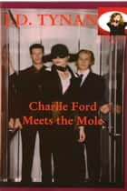 Charlie Ford Meets The Mole ebook by J.D. Tynan