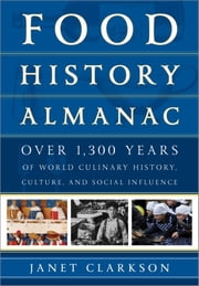 Food History Almanac - Over 1,300 Years of World Culinary History, Culture, and Social Influence ebook by Janet Clarkson