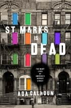 St. Marks Is Dead: The Many Lives of America's Hippest Street - The Many Lives of America's Hippest Street ebook by Ada Calhoun
