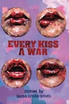 Every Kiss a War ebook by Leesa Cross-Smith