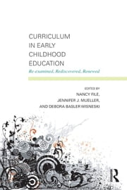 Curriculum in Early Childhood Education: Re-Examined, Rediscovered, Renewed ebook by File, Nancy