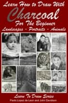Learn How to Draw with Charcoal For The Beginner: Landscapes – Portraits - Animals ebook by Paolo Lopez de Leon, John Davidson
