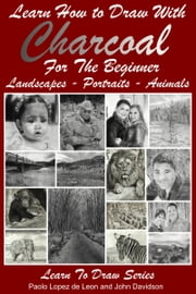 Learn How to Draw with Charcoal For The Beginner: Landscapes – Portraits - Animals ebook by Dueep Jyot Singh,John Davidson