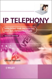 IP Telephony - Deploying VoIP Protocols and IMS Infrastructure ebook by Olivier Hersent