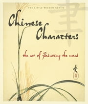 Chinese Characters - The Art of Painting the Word ebook by Inc. The Book Laboratory