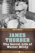 The Secret Life Of Walter Mitty - Short Story ebook by James Thurber