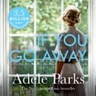 If You Go Away - A sweeping, romantic epic from the bestselling author of JUST MY LUCK audiobook by Adele Parks