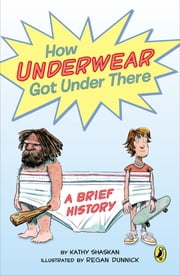 How Underwear Got Under There - A Brief History ebook by Kathy Shaskan,Regan Dunnick