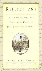 Reflections - The Life and Writings of a Young Blind Woman in Post-Revolutionary France ebook by Therese-Adèle Husson, Catherine Kudlick, Zina Weygand