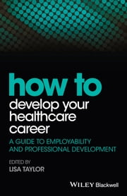 How to Develop Your Healthcare Career - A Guide to Employability and Professional Development ebook by Lisa E. Taylor