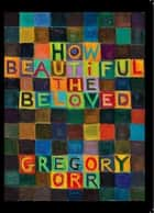 How Beautiful the Beloved ebook by Gregory Orr