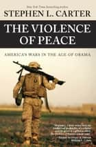 The Violence of Peace - America's Wars in the Age of Obama ebook by Stephen L. Carter, Clive Priddle