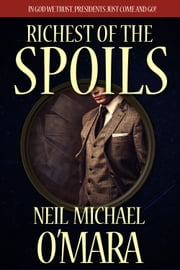 Richest of the Spoils - In God We Trust, Presidents Just Come and Go! ebook by Neil Michael O'Mara