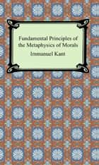 Fundamental Principles of the Metaphysics of Morals ebook by Immanuel Kant