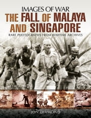 The Fall of Malaya and Singapore - Rare Photographs from Wartime Archives ebook by Jon Diamond