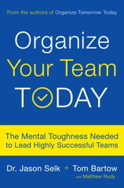 Organize Your Team Today - The Mental Toughness Needed to Lead Highly Successful Teams ebook by Jason Selk, Tom Bartow, Matthew Rudy