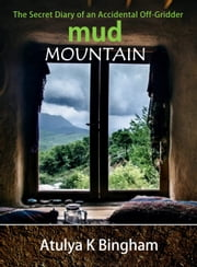 Mud Mountain - The Secret Diary of an Accidental Off-Gridder ebook by Atulya K Bingham