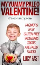 My Yummy Paleo Valentine! Kid Tested, Mom Approved - 14 Quick & Easy Gluten-Free Valentines Treats and Paleo Snacks ebook by Lucy Fast