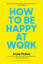 How to Be Happy at Work - The Power of Purpose, Hope, and Friendship ebook by Annie McKee