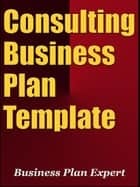 Consulting Business Plan Template (Including 6 Special Bonuses) ebook by Business Plan Expert