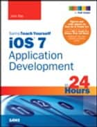 iOS 7 Application Development in 24 Hours, Sams Teach Yourself ebook by John Ray