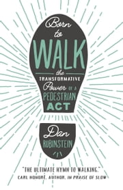 Born to Walk - The Transformative Power of a Pedestrian Act ebook by Dan Rubinstein, Kevin Patterson