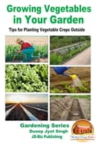 Growing Vegetables in Your Garden: Tips for Planting Vegetable Crops Outside ebook by Dueep Jyot Singh