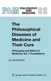 The Philosophical Diseases of Medicine and their Cure - Philosophy and Ethics of Medicine, Vol. 1: Foundations ebook by Josef Seifert