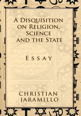 A Disquisition on Religion, Science and the State - Essay ebook by Christian Jaramillo