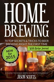 Home Brewing: 70 Top Secrets & Tricks To Beer Brewing Right The First Time: A Guide To Home Brew Any Beer You Want (With Recipe Journal) ebook by Jason Scotts