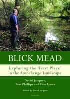 Blick Mead: Exploring the 'first place' in the Stonehenge landscape - Archaeological excavations at Blick Mead, Amesbury, Wiltshire 20052016 ebook by David Jacques, Tom Phillips, Tom Lyons,...