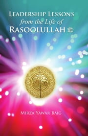 Leadership Lessons from the Life of Rasoolullah (SAW) ebook by Mirza Yawar Baig