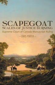 Scapegoat - Scales of Justice Burning - Supreme Court of Canada Manuscript Ruling ebook by Chris Porter