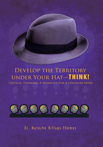 Develop the Territory under Your Hat—THINK! - Critical Thinking: A Workout For A Stronger Mind ebook by Dr. Natacha Billups-Thomas