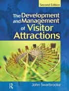 Development and Management of Visitor Attractions ebook by John Swarbrooke, Stephen J. Page