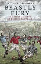 Beastly Fury - The Strange Birth Of British Football ebook by Richard Sanders