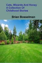 Cats, Wizards and Honey - A Collection Of Childhood Stories ebook by Brian Bosselman