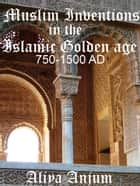 Muslim Inventions in the Islamic Golden Age 750-1500 AD ebook by Aliya Anjum