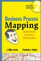 Business Process Mapping - Improving Customer Satisfaction ebook by J. Mike Jacka, Paulette J. Keller